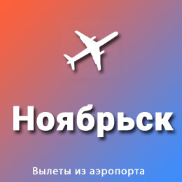 Найти авиабилеты из аэропорта Ноябрьск